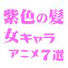 紫色の髪をした女キャラが出るアニメ7選