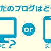 あなたのブログ、PCとスマホのどちらで閲覧されてるか分かってますか?