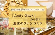 女性の理想を叶えるスイーツ店「Lady Bear」から学ぶ、お店のファンづくり