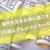 【お金】海外生活を数倍お得に過ごせるクレジットカードと銀行口座の話