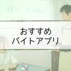 【CMあり】バイトアプリ!おすすめ人気ランキング【学生・パート・短期】