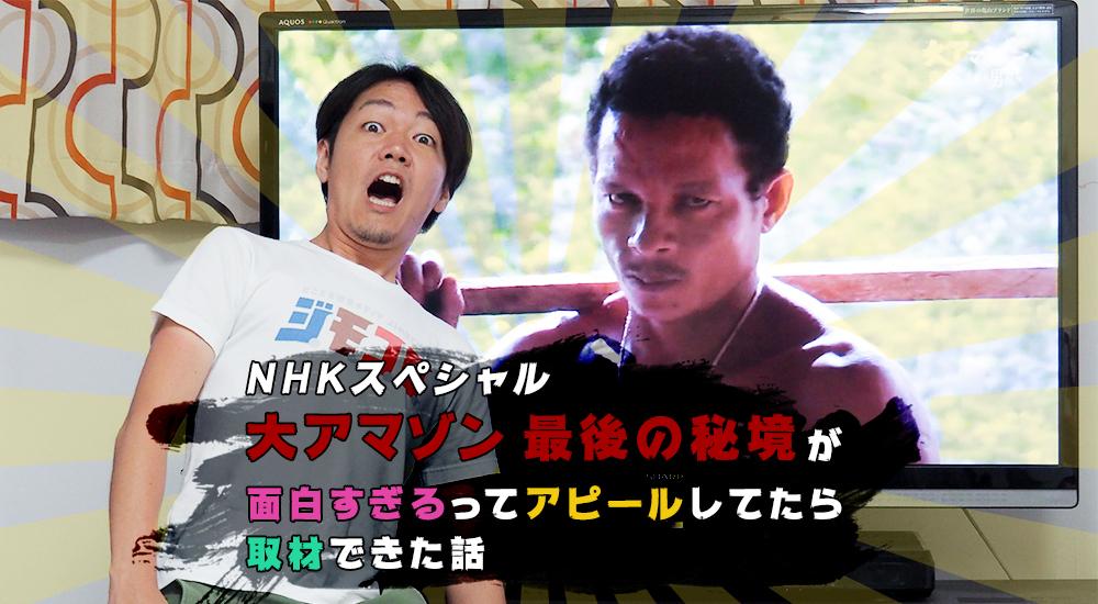 NHKスペシャル「大アマゾン 最後の秘境」が面白すぎるってアピールしてたら取材できた話