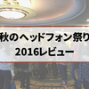 【秋のヘッドフォン祭り2016】レビュー!試聴ヘッドホン&イヤホンまとめ