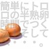 最短で超半熟トロトロゆで卵を作る方法と簡単で美味しい味玉の作り方