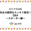 【九州】先生の疑問をスッキリ解消!Q&A〜スターター編〜