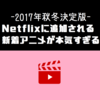 【2017年秋冬決定版】Netflixに続々追加される新着アニメが本気すぎる