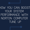 How you can boost your system performance with Norton computer Tune up