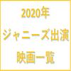 【2020年】ジャニーズ出演映画一覧