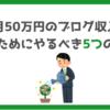 【全公開】毎月50万円のブログ収入を稼ぐためにやるべき5つのこと|ぶっちゃけあまり教えたくない