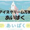 「アイスクリーム万博」こと『あいぱく』に行ってきました(^0^)