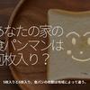 1053食目「あなたの家の食パンマンは何枚入り?」5枚入りと6枚入り。食パンの枚数は地域によって違う。