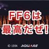 世界最高のゲーム「FF6」が大好きすぎて語ったら止まらなかった