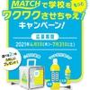 【7/31※毎月末〆】MATCHで学校をもっとワクワクさせちゃえキャンペーン 【レシ/web】【バーコ/はがき】