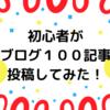 初心者がブログ100記事投稿してみた!