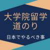 大学院留学への道のり 〜日本でやるべきこと〜