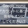 Google Nest(Google Home)でアカウントに基づく情報をオンにしてください、と言われた時にすること!情報の読み上げを有効化って??