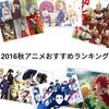 2016秋アニメおすすめランキング【僕的に面白かったアニメまとめ】
