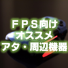 "【FPS上達】PS4向けオススメ ""アタッチメント・周辺機器"" まとめ"