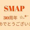 SMAP 30周年おめでとうございます!!