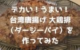 デカい!うまい!台湾唐揚げ 大鶏排(ダージーパイ)を作ってみた