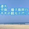 【1歳11ヶ月】夏の鹿児島・種子島国内旅行!赤ちゃん・子供連れオススメ観光スポット!