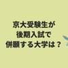【2019年版】京大受験生が後期入試で併願する大学は?