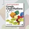 【書評】「プログラマのためのGoogle Cloud Platform入門」で手を動かしながらインフラ構築を学ぶ
