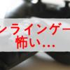 ゲーム好きな僕がオンラインゲームを怖いと感じる3つの理由