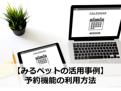 【みるペット活用事例】予約機能の利用方法
