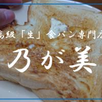 【食レポ】高級生食パン『乃が美』について徹底解説!食べた感想,食べ方,通販,値段,店舗紹介!