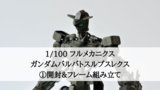 ガンプラ制作記「1/100 ガンダムバルバトスルプスレクス」①開封&フレーム組み立て