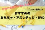 【1歳・2歳・3歳向け】子供の家遊びにおすすめのおもちゃ・遊具・工作・DVDをご紹介!