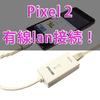 Pixel 2を有線lan接続する方法!【LAN to USBアダプタ必須】