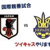 【サッカー日本代表】ウクライナ戦、ツイキャスでいっしょに観戦しましょう。