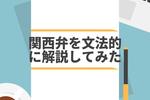 関西弁を文法的に解説してみた!