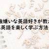 勉強嫌いな英語好きが教える、英語を楽しく学習する方法!
