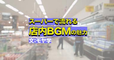 あのスーパーで流れている曲がどんだけガチか、夜通し語りたい。店内BGMにハマったら人生楽しくなった話【わたしの偏愛】