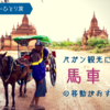 バガン観光には馬車の移動がおすすめ!(馬車での観光モデルコースご紹介) ミャンマーひとり旅②