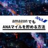 Amazonのお買い物でANAマイルを貯める方法【ついに誕生】