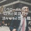 【グローバル化】意外に英語力が必要・活かせると思った職業3選