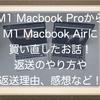 M1 Macbook Proを返品してM1 Macbook Airを買い直したお話!返送のやり方や返送理由、感想などを書いてみるよ!