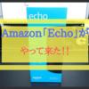Alexaが我が家にやって来た!Amazon「Echo」ファーストインプレッション!!