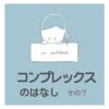 【コンプレックスの話】⑦高校時代の悩みNo.3
