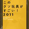 「小説 このクソ玩具がすごい!2011」