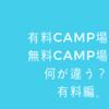有料CAMP場 無料CAMP場 何が違う? 有料編。
