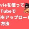 iMovieを使ってYouTubeで動画をアップロードする方法【やり方はめちゃくちゃ簡単でした】