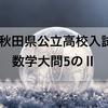 【数学解説】2018秋田県公立高校入試問題~大問5のⅡ「1次関数、2次関数、確率」~