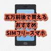 おすすめ5万円前後のおすすめSimフリースマホ一覧(解説付)初心者向け コスパ最高スマホ iPhoneSEなど