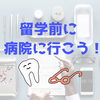 【留学準備】留学前に必ず病院に行きましょう【歯医者は保険外】