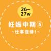 【26〜27w/妊娠中期⑤】仕事復帰!後期つわりに悩まされる